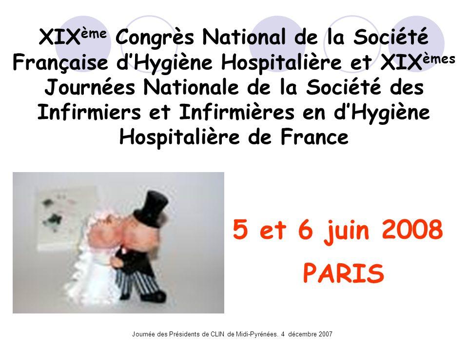 Journée des Présidents de CLIN de Midi-Pyrénées. 4 décembre 2007 XIX ème Congrès National de la Société Française dHygiène Hospitalière et XIX èmes Jo