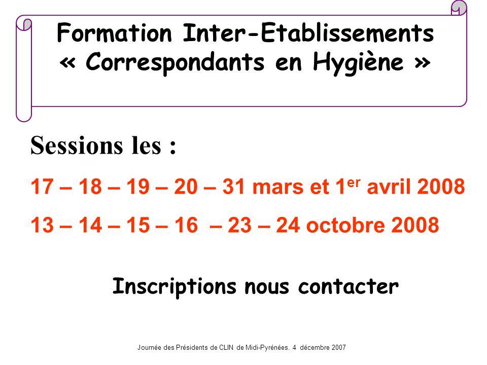 Journée des Présidents de CLIN de Midi-Pyrénées. 4 décembre 2007 Formation Inter-Etablissements « Correspondants en Hygiène » Sessions les : 17 – 18 –