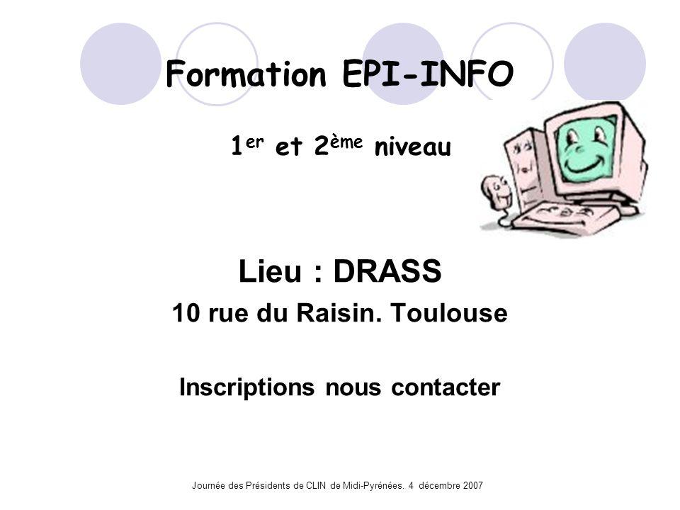 Journée des Présidents de CLIN de Midi-Pyrénées. 4 décembre 2007 Formation EPI-INFO 1 er et 2 ème niveau Lieu : DRASS 10 rue du Raisin. Toulouse Inscr