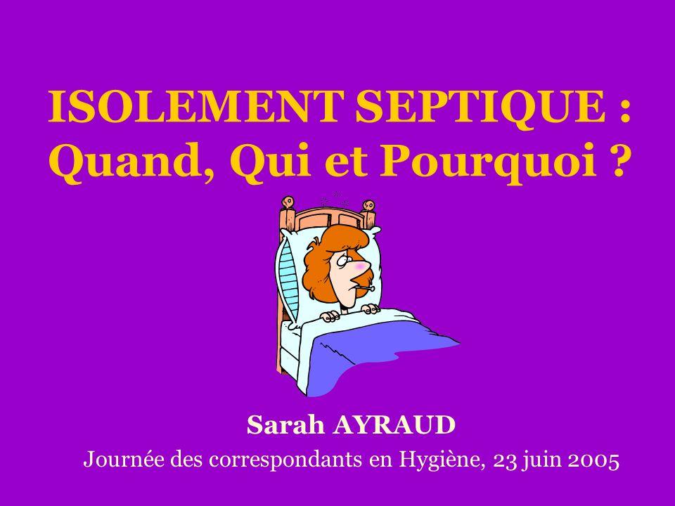 ISOLEMENT SEPTIQUE : Quand, Qui et Pourquoi ? Sarah AYRAUD Journée des correspondants en Hygiène, 23 juin 2005