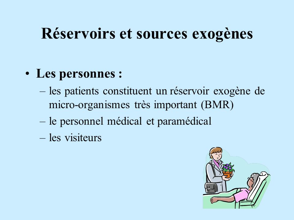 Réservoirs et sources exogènes Les personnes : –les patients constituent un réservoir exogène de micro-organismes très important (BMR) –le personnel m
