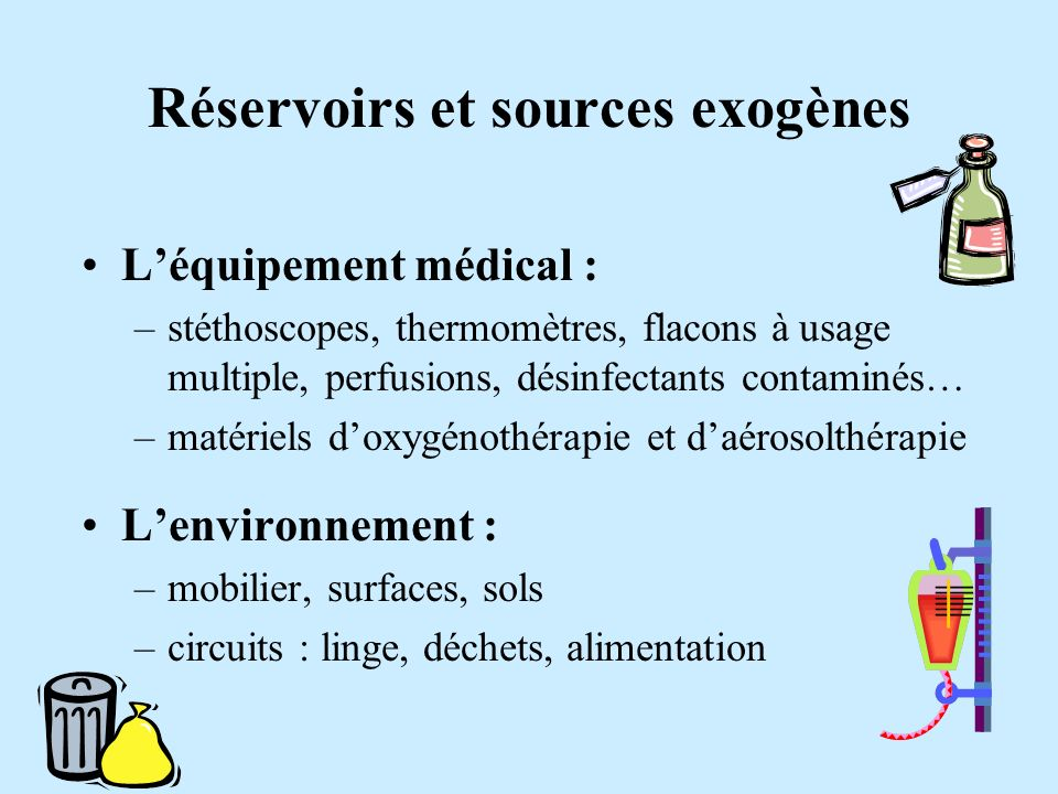 Réservoirs et sources exogènes Léquipement médical : –stéthoscopes, thermomètres, flacons à usage multiple, perfusions, désinfectants contaminés… –mat