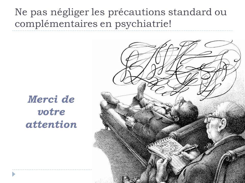 Ne pas négliger les précautions standard ou complémentaires en psychiatrie! Merci de votre attention