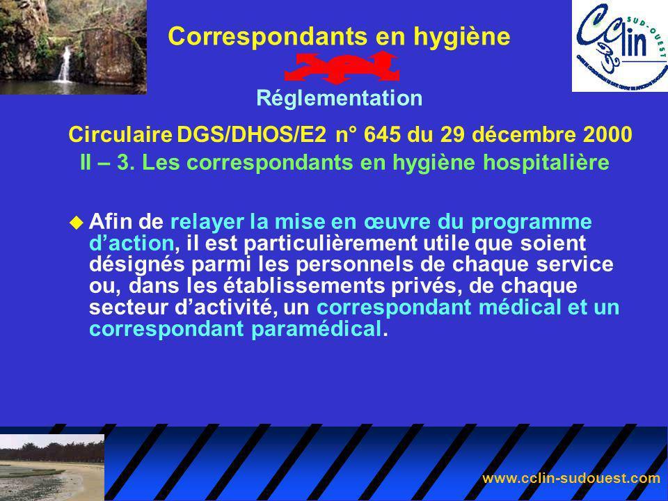 www.cclin-sudouest.com Circulaire DGS/DHOS/E2 n° 645 du 29 décembre 2000 Correspondants en hygiène Réglementation II – 3. Les correspondants en hygièn