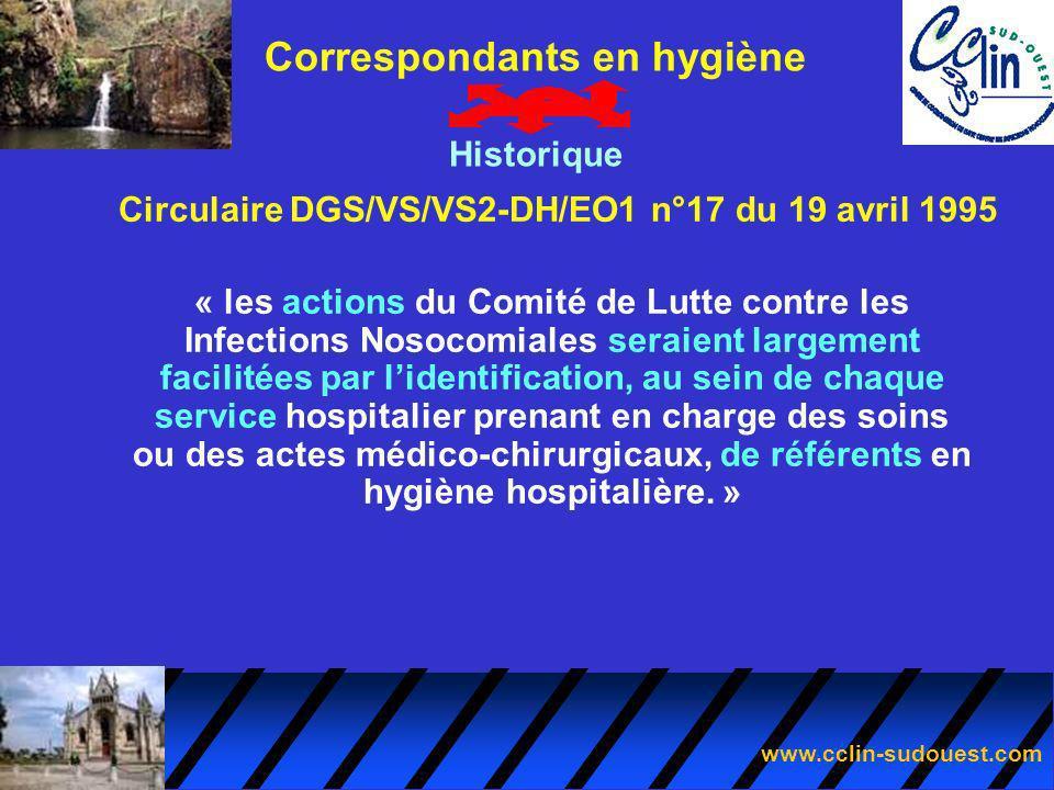 www.cclin-sudouest.com Circulaire DGS/VS/VS2-DH/EO1 n°17 du 19 avril 1995 Correspondants en hygiène Historique « Ces référents devraient être un médecin et une infirmière motivés, tous deux travaillant dans leur service de façon régulière.