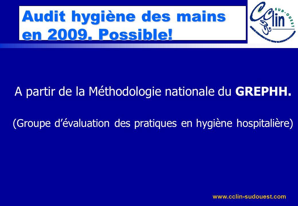 www.cclin-sudouest.com Audit hygiène des mains en 2009. Possible! A partir de la Méthodologie nationale du GREPHH. (Groupe dévaluation des pratiques e