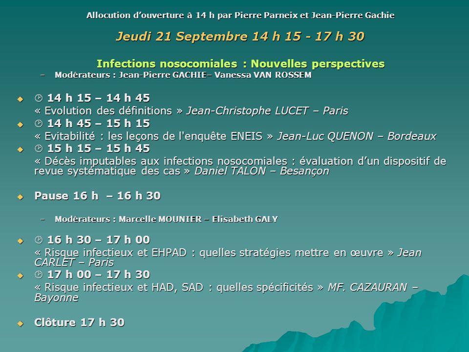 Allocution douverture à 14 h par Pierre Parneix et Jean-Pierre Gachie Jeudi 21 Septembre 14 h 15 - 17 h 30 Infections nosocomiales : Nouvelles perspec
