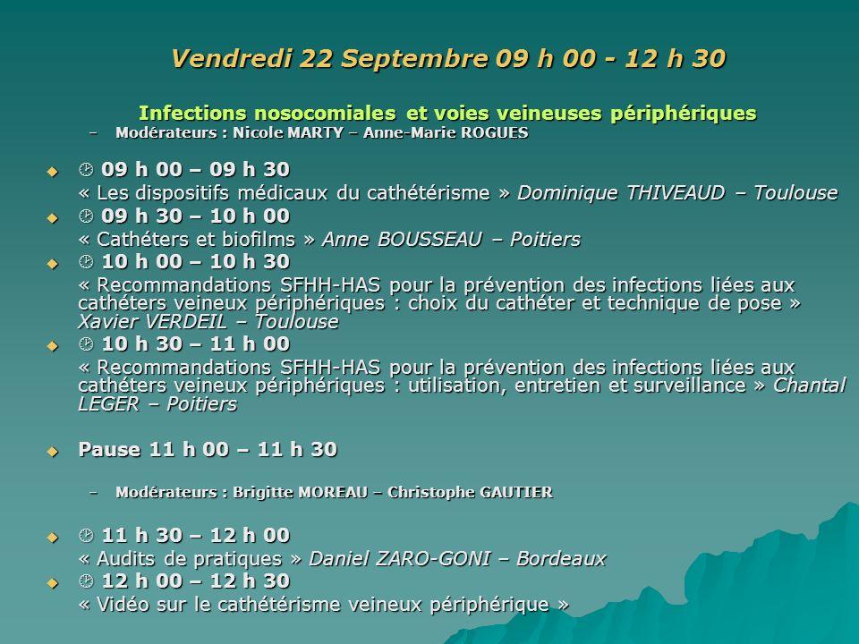 Vendredi 22 Septembre 09 h 00 - 12 h 30 Infections nosocomiales et voies veineuses périphériques –Modérateurs : Nicole MARTY – Anne-Marie ROGUES 09 h