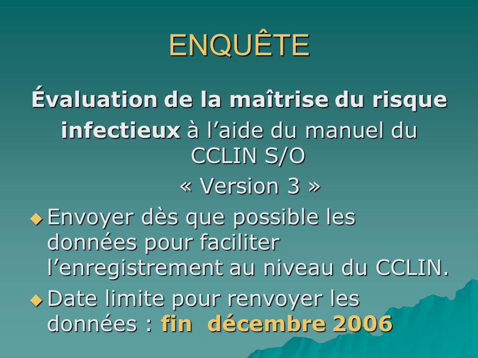 ENQUÊTE Évaluation de la maîtrise du risque infectieux à laide du manuel du CCLIN S/O « Version 3 » « Version 3 » Envoyer dès que possible les données