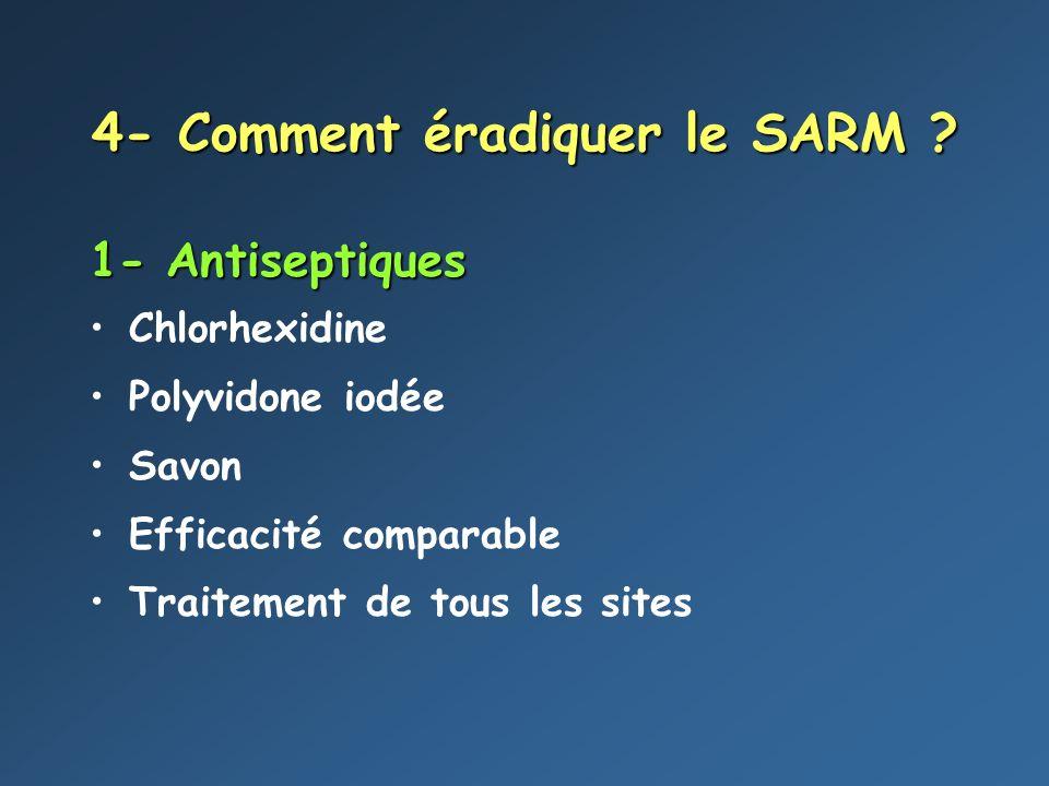 4- Comment éradiquer le SARM ? 1- Antiseptiques Chlorhexidine Polyvidone iodée Savon Efficacité comparable Traitement de tous les sites