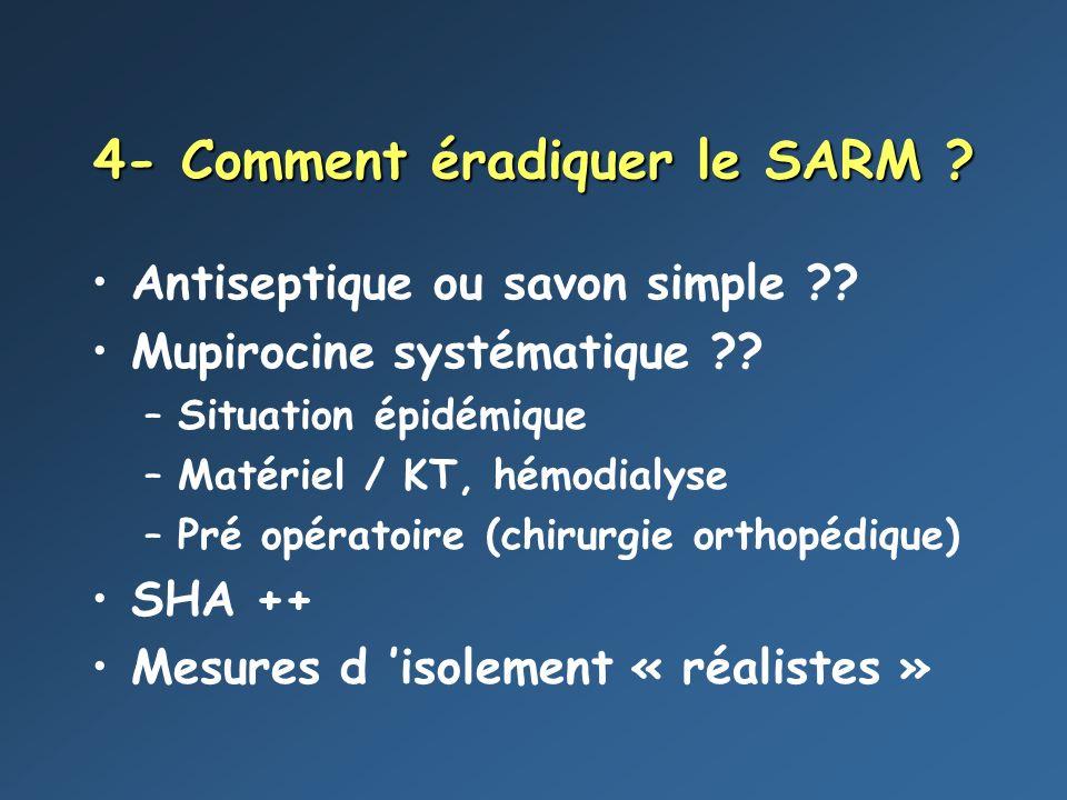 4- Comment éradiquer le SARM ? Antiseptique ou savon simple ?? Mupirocine systématique ?? –Situation épidémique –Matériel / KT, hémodialyse –Pré opéra