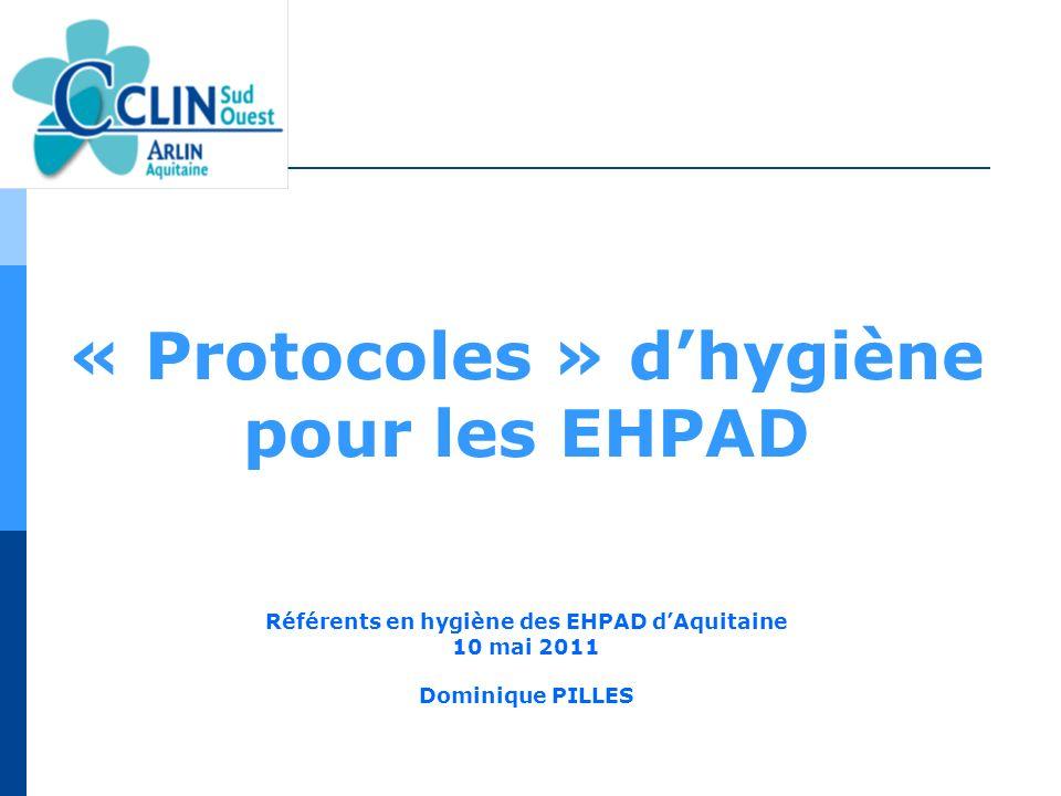 « Protocoles » dhygiène pour les EHPAD Référents en hygiène des EHPAD dAquitaine 10 mai 2011 Dominique PILLES