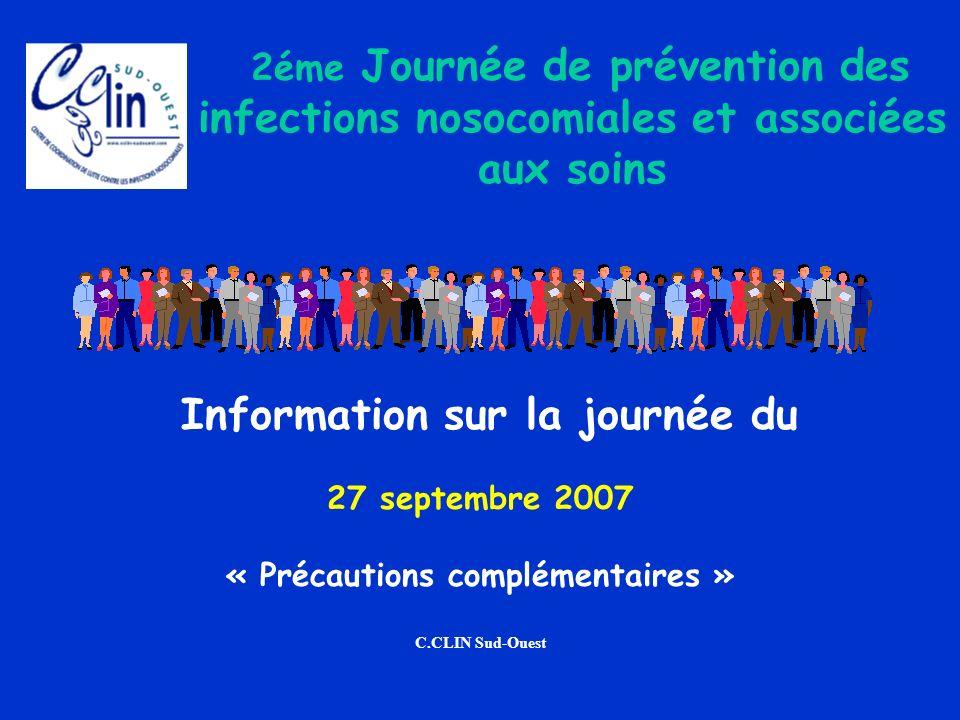 Information sur la journée du 27 septembre 2007 « Précautions complémentaires » C.CLIN Sud-Ouest 2éme Journée de prévention des infections nosocomiale