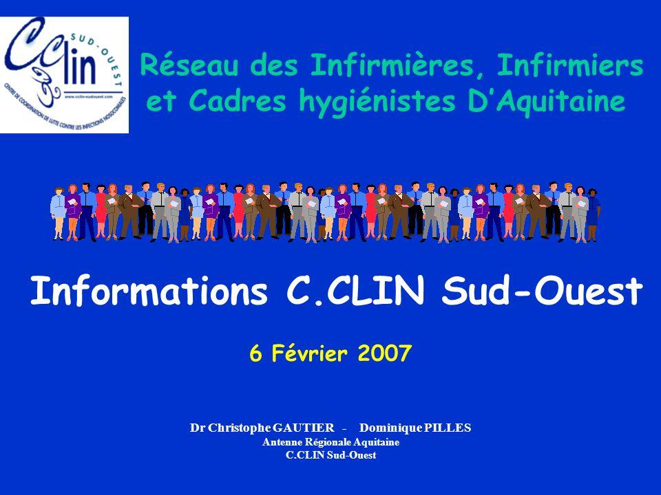 Informations C.CLIN Sud-Ouest 6 Février 2007 Dr Christophe GAUTIER - Dominique PILLES Antenne Régionale Aquitaine C.CLIN Sud-Ouest Réseau des Infirmières, Infirmiers et Cadres hygiénistes DAquitaine