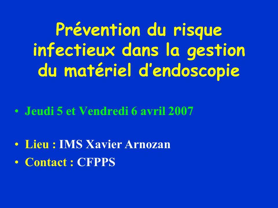 Prévention du risque infectieux dans la gestion du matériel dendoscopie Jeudi 5 et Vendredi 6 avril 2007 Lieu : IMS Xavier Arnozan Contact : CFPPS
