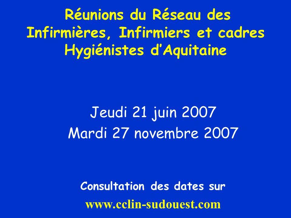 Réunions du Réseau des Infirmières, Infirmiers et cadres Hygiénistes dAquitaine Jeudi 21 juin 2007 Mardi 27 novembre 2007 Consultation des dates sur www.cclin-sudouest.com