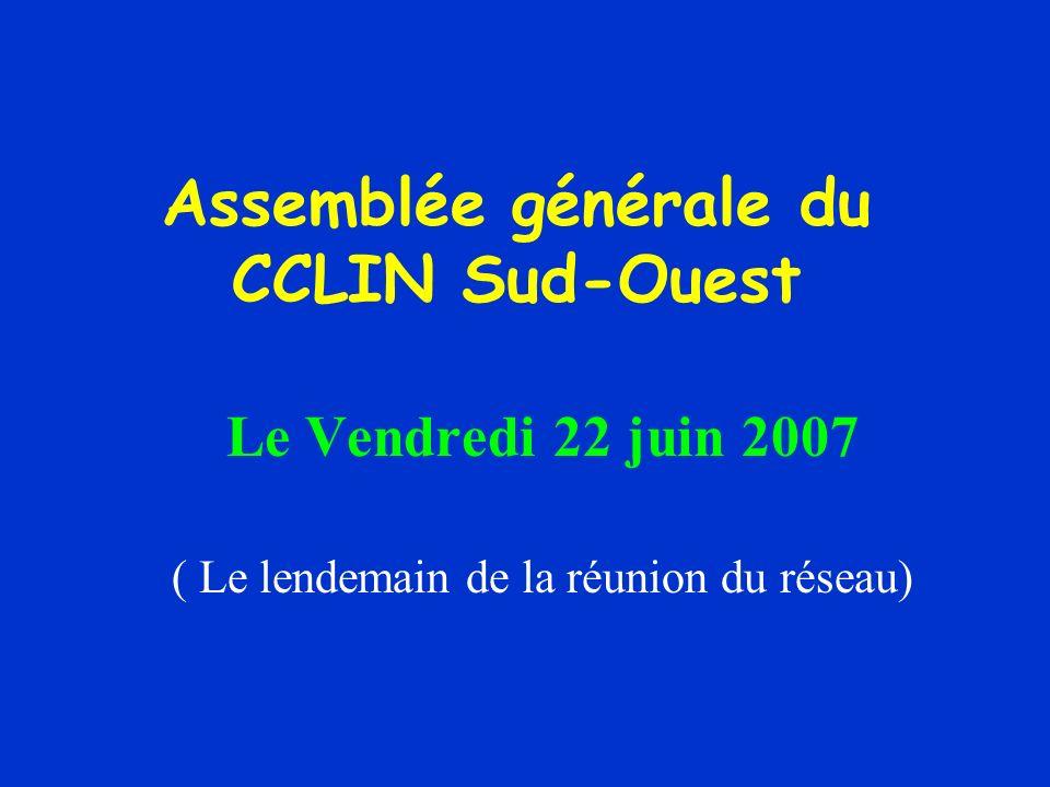 Assemblée générale du CCLIN Sud-Ouest Le Vendredi 22 juin 2007 ( Le lendemain de la réunion du réseau)