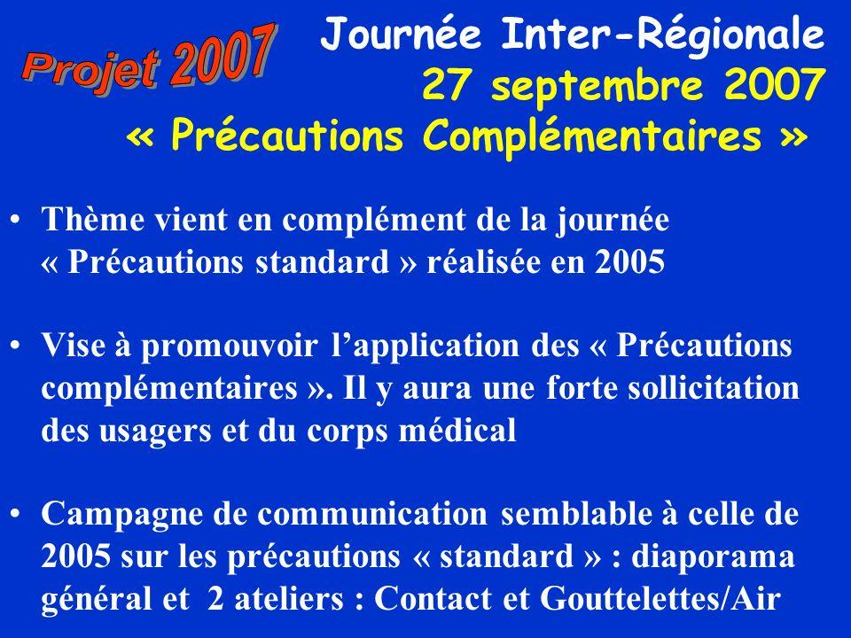 Journée Inter-Régionale 27 septembre 2007 « Précautions Complémentaires » Thème vient en complément de la journée « Précautions standard » réalisée en 2005 Vise à promouvoir lapplication des « Précautions complémentaires ».