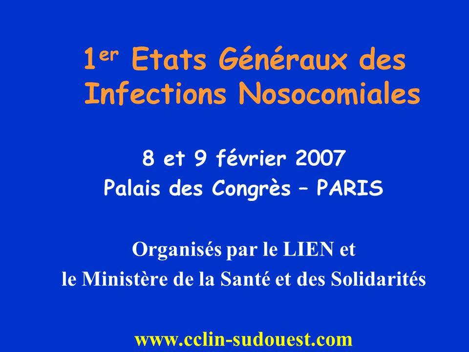 1 er Etats Généraux des Infections Nosocomiales 8 et 9 février 2007 Palais des Congrès – PARIS Organisés par le LIEN et le Ministère de la Santé et des Solidarités www.cclin-sudouest.com