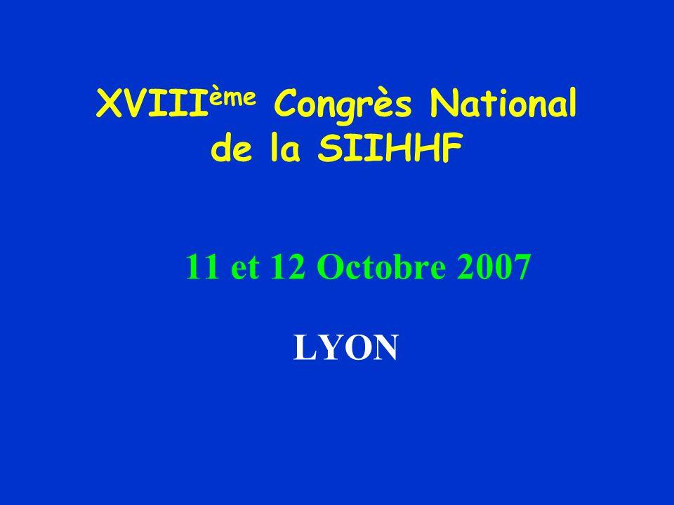 XVIII ème Congrès National de la SIIHHF 11 et 12 Octobre 2007 LYON