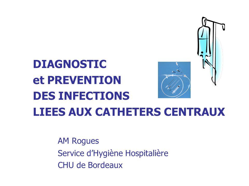DIAGNOSTIC et PREVENTION DES INFECTIONS LIEES AUX CATHETERS CENTRAUX AM Rogues Service dHygiène Hospitalière CHU de Bordeaux