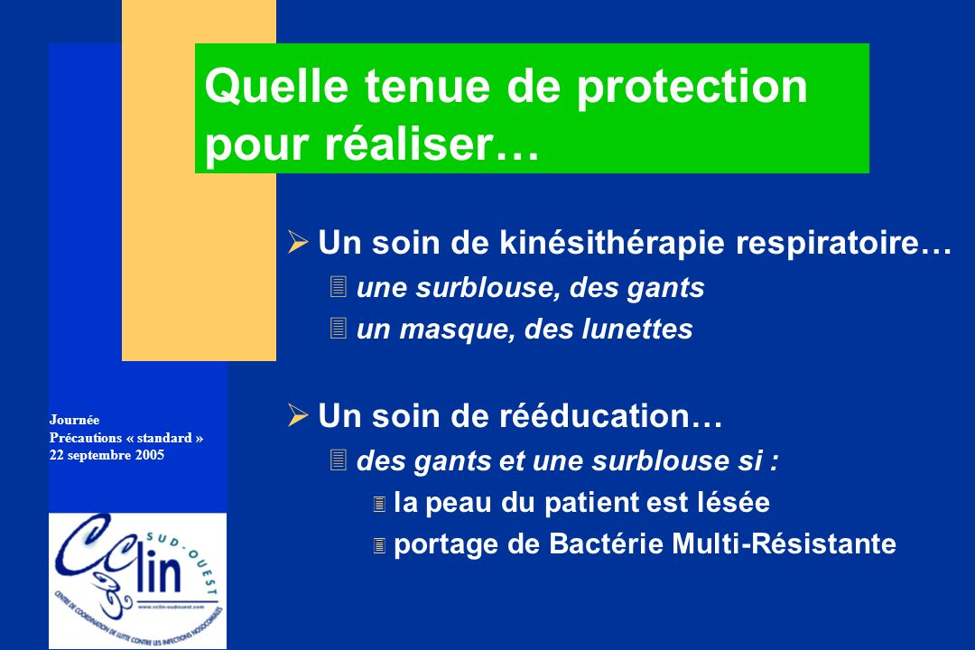 Journée Précautions « standard » 22 septembre 2005 Un soin de kinésithérapie respiratoire… 3une surblouse, des gants 3un masque, des lunettes Un soin