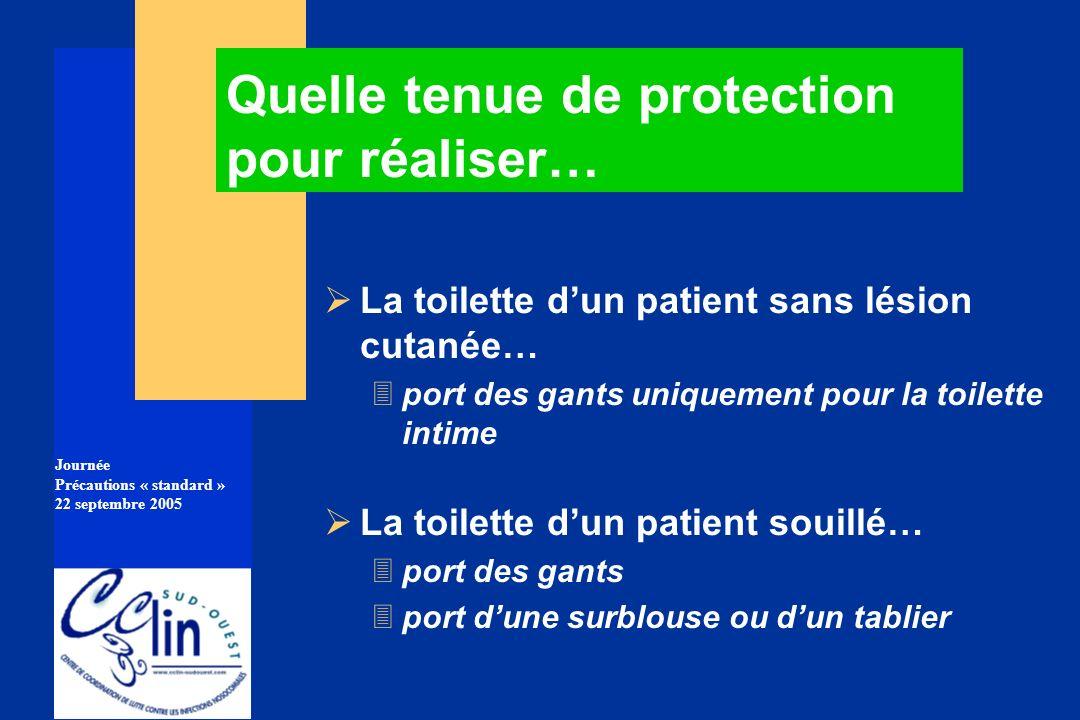 Journée Précautions « standard » 22 septembre 2005 La toilette dun patient sans lésion cutanée… 3port des gants uniquement pour la toilette intime La