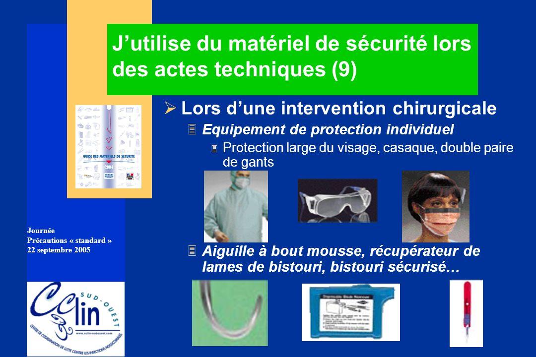 Journée Précautions « standard » 22 septembre 2005 Jutilise du matériel de sécurité lors des actes techniques (9) Lors dune intervention chirurgicale