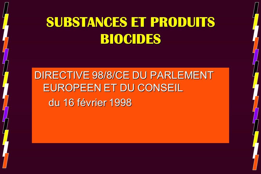 SUBSTANCES ET PRODUITS BIOCIDES *La directive a été transposée en droit français par: *Ordonnance du 11/04/2001 (art L 522-1 à L 522-18 du code de lenvironnement) *Décret n° 2004-187 du 26 février 2004 relatif au contrôle de la mise sur le marché des produits biocides *Arrêté du 19 mai 2004 *Arrêté du 24 juin 2004 *Arrêté du 16 décembre 2OO4
