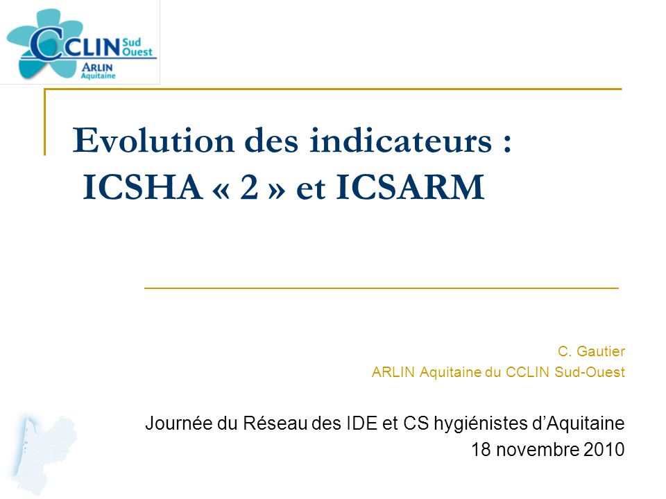 Evolution des indicateurs : ICSHA « 2 » et ICSARM C. Gautier ARLIN Aquitaine du CCLIN Sud-Ouest Journée du Réseau des IDE et CS hygiénistes dAquitaine