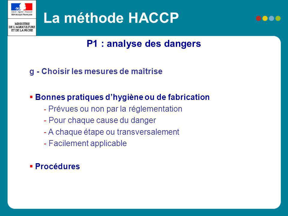 P1 : analyse des dangers La méthode HACCP g - Choisir les mesures de maîtrise Bonnes pratiques dhygiène ou de fabrication - Prévues ou non par la régl