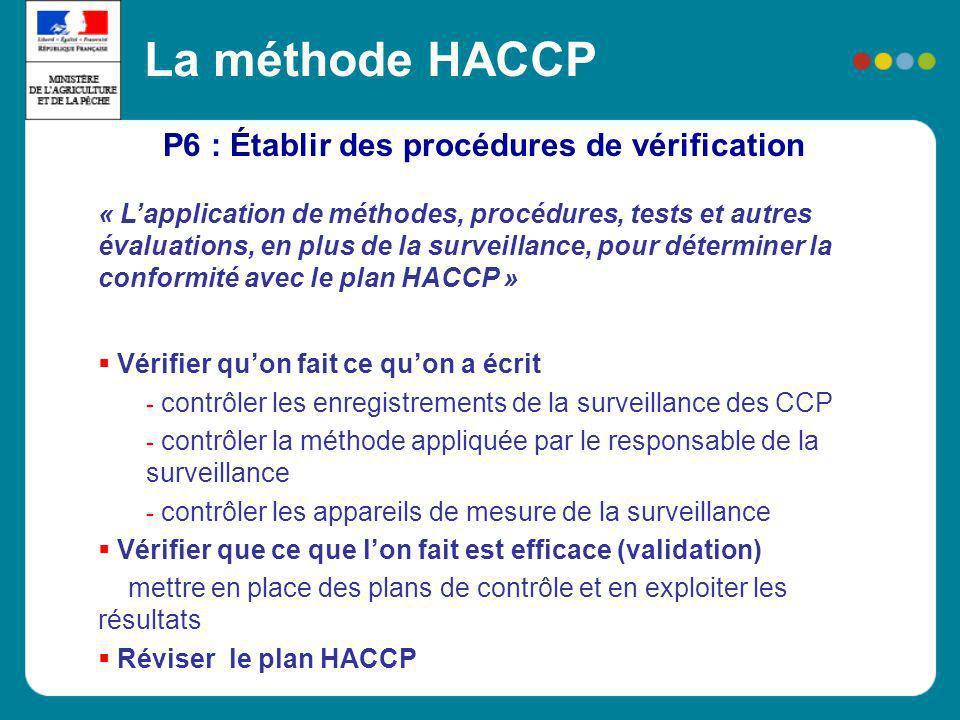 P6 : Établir des procédures de vérification La méthode HACCP « Lapplication de méthodes, procédures, tests et autres évaluations, en plus de la survei