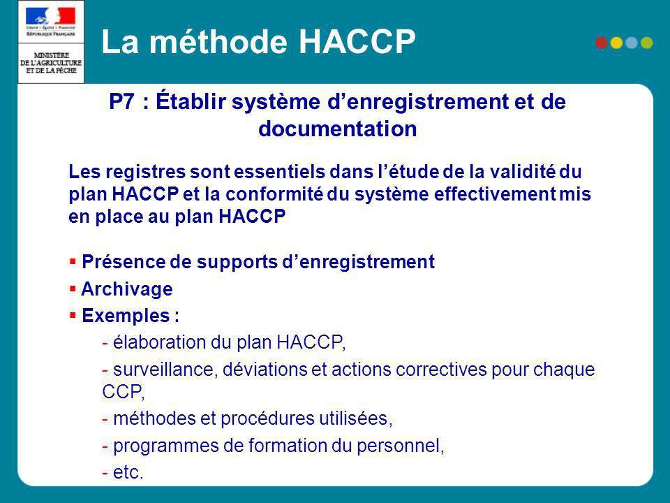 P7 : Établir système denregistrement et de documentation La méthode HACCP Les registres sont essentiels dans létude de la validité du plan HACCP et la