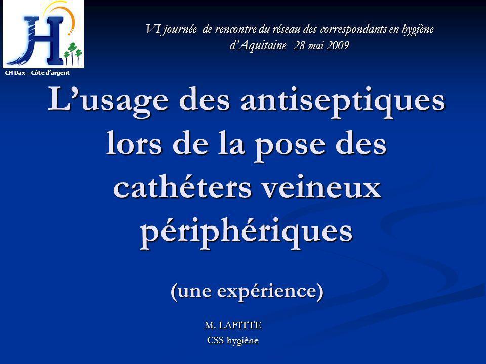Lusage des antiseptiques lors de la pose des cathéters veineux périphériques (une expérience) M. LAFITTE CSS hygiène CH Dax – Côte dargent VI journée