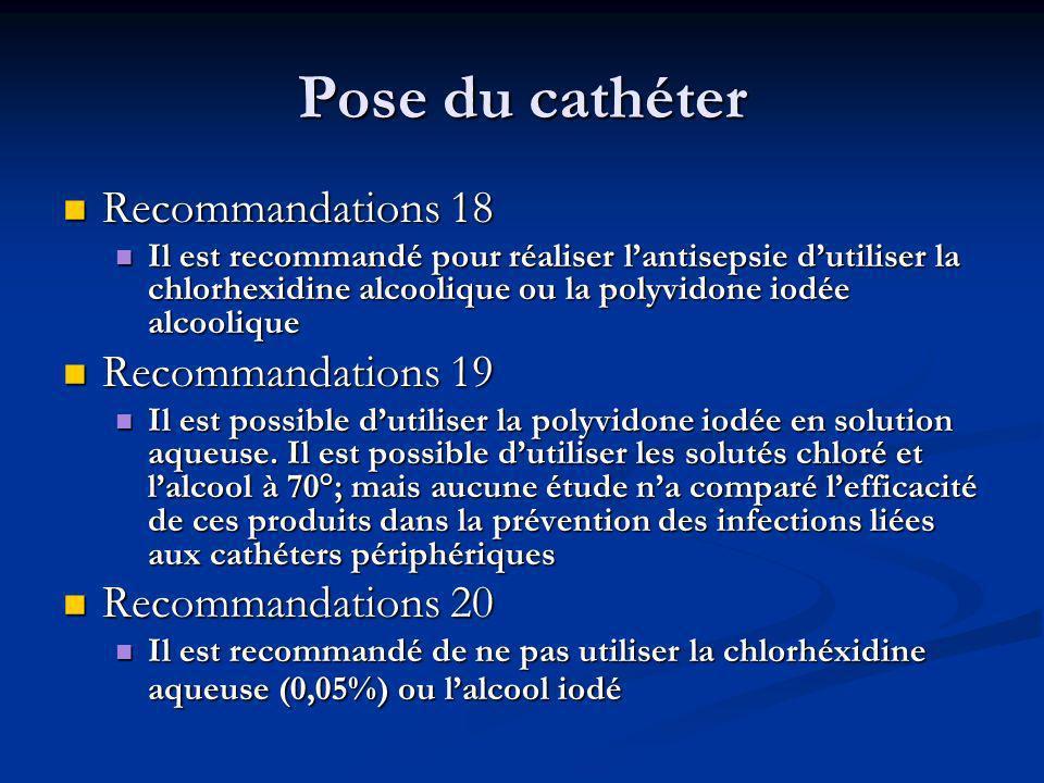 Pose du cathéter Recommandations 18 Recommandations 18 Il est recommandé pour réaliser lantisepsie dutiliser la chlorhexidine alcoolique ou la polyvidone iodée alcoolique Il est recommandé pour réaliser lantisepsie dutiliser la chlorhexidine alcoolique ou la polyvidone iodée alcoolique Recommandations 19 Recommandations 19 Il est possible dutiliser la polyvidone iodée en solution aqueuse.
