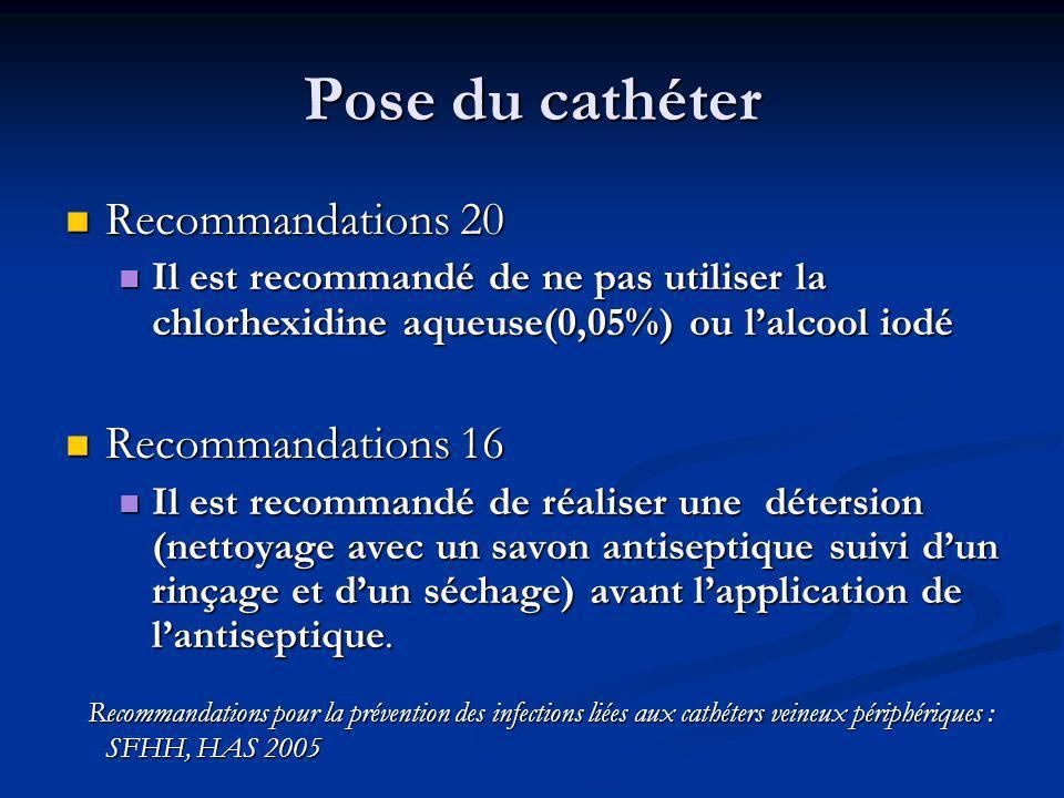 Pose du cathéter Recommandations 20 Recommandations 20 Il est recommandé de ne pas utiliser la chlorhexidine aqueuse(0,05%) ou lalcool iodé Il est recommandé de ne pas utiliser la chlorhexidine aqueuse(0,05%) ou lalcool iodé Recommandations 16 Recommandations 16 Il est recommandé de réaliser une détersion (nettoyage avec un savon antiseptique suivi dun rinçage et dun séchage) avant lapplication de lantiseptique.