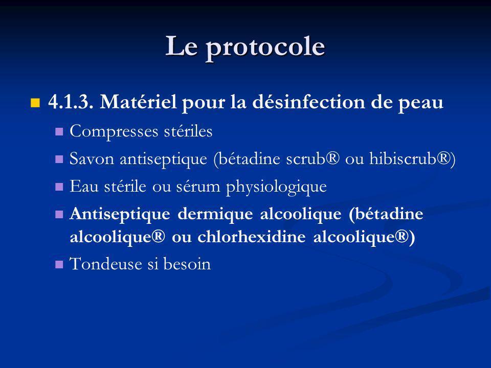 Le protocole 4.1.3. Matériel pour la désinfection de peau Compresses stériles Savon antiseptique (bétadine scrub® ou hibiscrub®) Eau stérile ou sérum