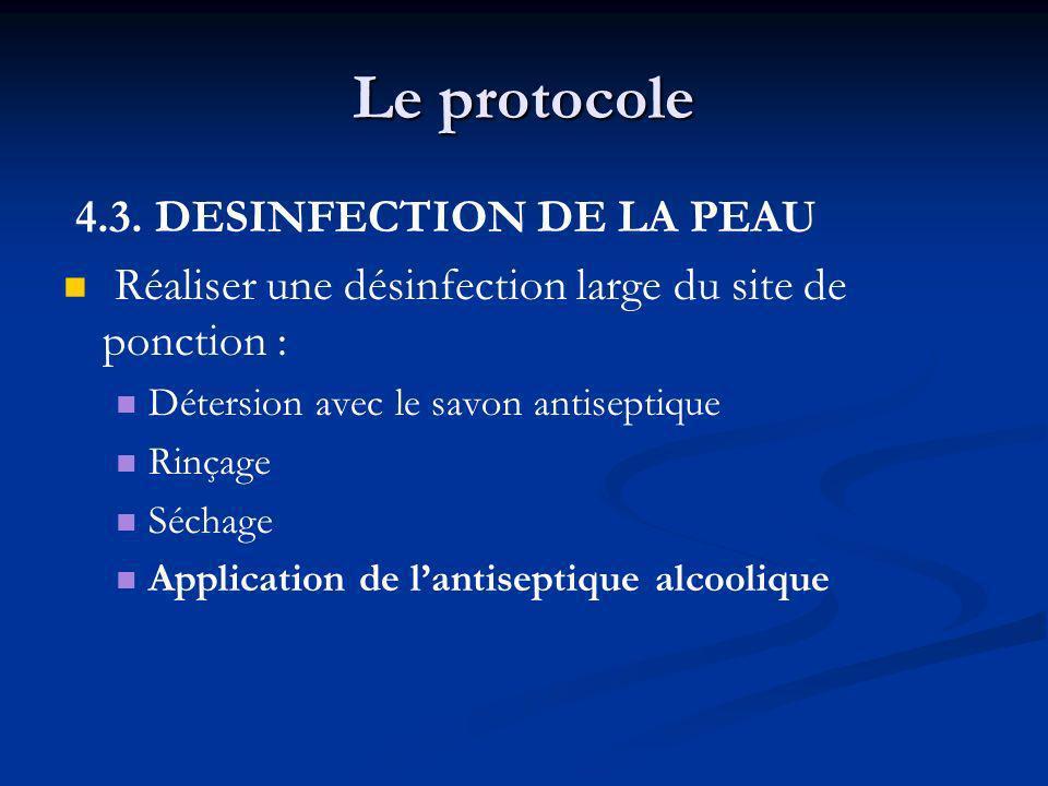 Le protocole 4.3. DESINFECTION DE LA PEAU Réaliser une désinfection large du site de ponction : Détersion avec le savon antiseptique Rinçage Séchage A
