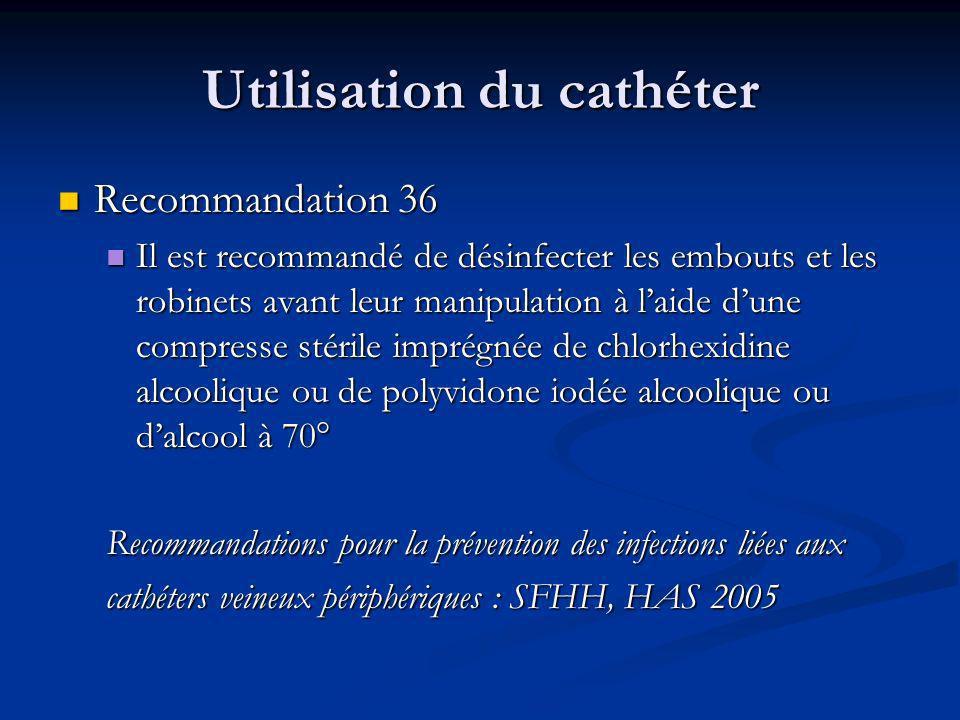 Utilisation du cathéter Recommandation 36 Recommandation 36 Il est recommandé de désinfecter les embouts et les robinets avant leur manipulation à laide dune compresse stérile imprégnée de chlorhexidine alcoolique ou de polyvidone iodée alcoolique ou dalcool à 70° Il est recommandé de désinfecter les embouts et les robinets avant leur manipulation à laide dune compresse stérile imprégnée de chlorhexidine alcoolique ou de polyvidone iodée alcoolique ou dalcool à 70° Recommandations pour la prévention des infections liées aux cathéters veineux périphériques : SFHH, HAS 2005