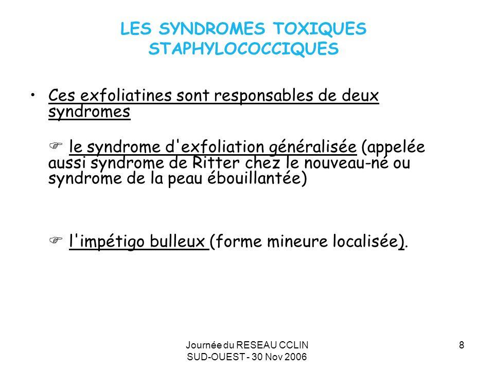 Journée du RESEAU CCLIN SUD-OUEST - 30 Nov 2006 8 LES SYNDROMES TOXIQUES STAPHYLOCOCCIQUES Ces exfoliatines sont responsables de deux syndromes le syndrome d exfoliation généralisée (appelée aussi syndrome de Ritter chez le nouveau-né ou syndrome de la peau ébouillantée) l impétigo bulleux (forme mineure localisée).