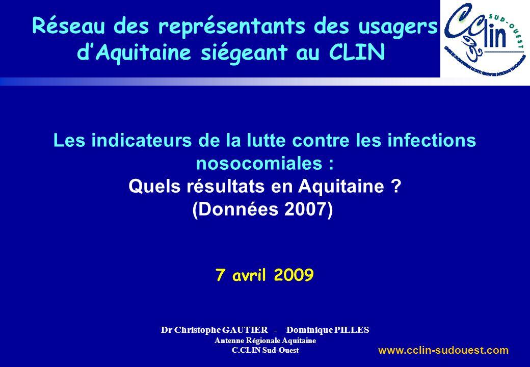 www.cclin-sudouest.com Les indicateurs de la lutte contre les infections nosocomiales : Quels résultats en Aquitaine ? (Données 2007) 7 avril 2009 Dr