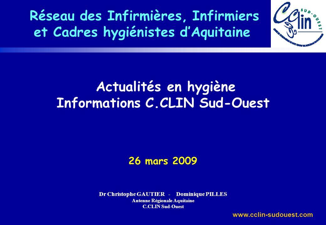 www.cclin-sudouest.com Actualités en hygiène Informations C.CLIN Sud-Ouest 26 mars 2009 Dr Christophe GAUTIER - Dominique PILLES Antenne Régionale Aqu