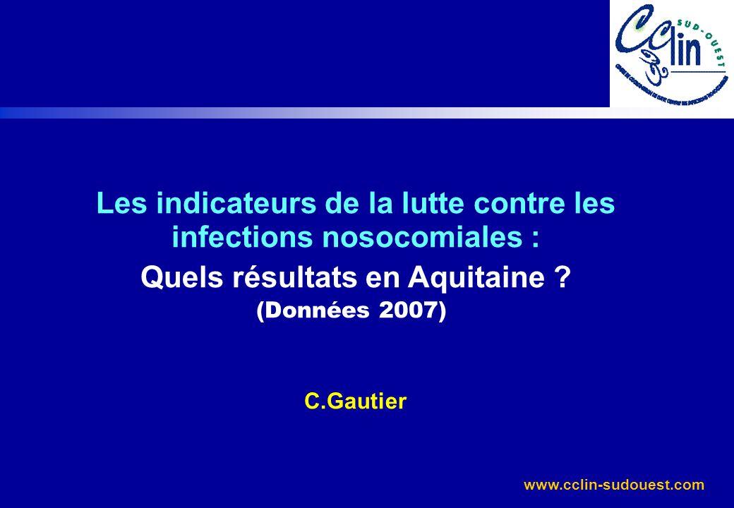www.cclin-sudouest.com Les indicateurs de la lutte contre les infections nosocomiales : Quels résultats en Aquitaine ? (Données 2007) C.Gautier