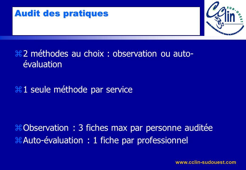 www.cclin-sudouest.com Audit des pratiques z2 méthodes au choix : observation ou auto- évaluation z1 seule méthode par service zObservation : 3 fiches