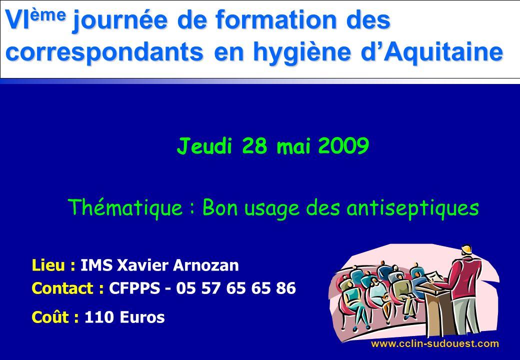 www.cclin-sudouest.com VI ème journée de formation des correspondants en hygiène dAquitaine Jeudi 28 mai 2009 Thématique : Bon usage des antiseptiques