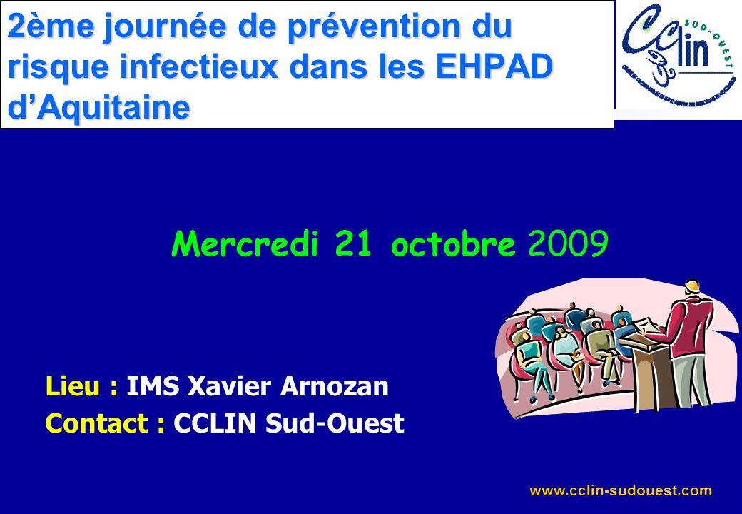 www.cclin-sudouest.com 2ème journée de prévention du risque infectieux dans les EHPAD dAquitaine Mercredi 21 octobre 2009 Lieu : IMS Xavier Arnozan Co
