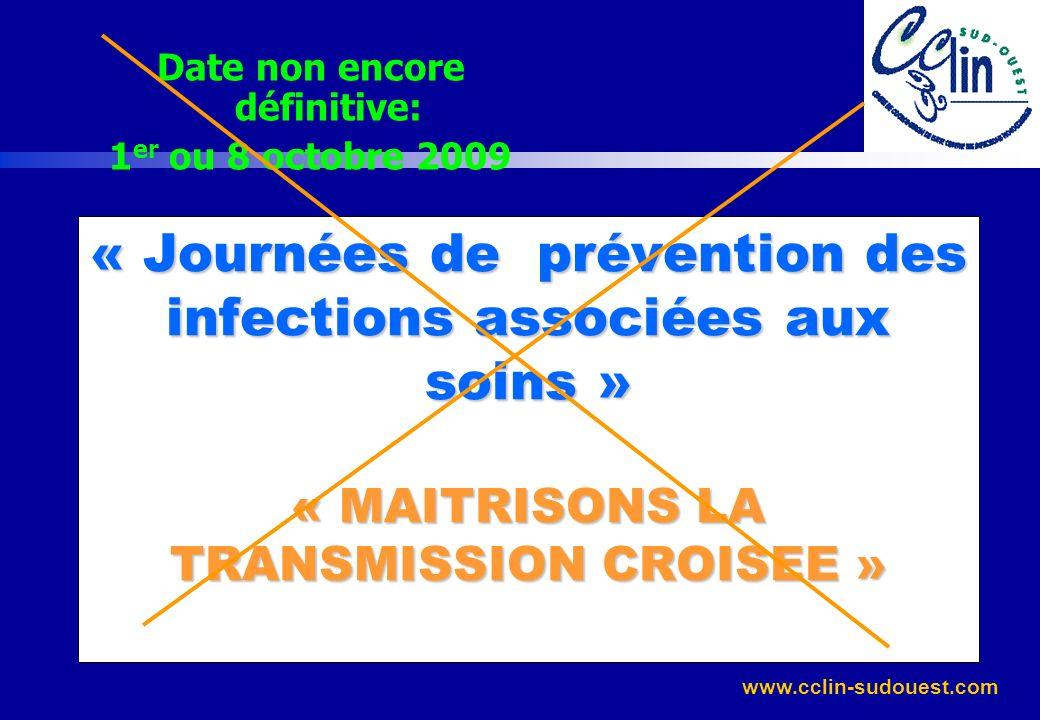 www.cclin-sudouest.com « Journées de prévention des infections associées aux soins » « MAITRISONS LA TRANSMISSION CROISEE » Date non encore définitive