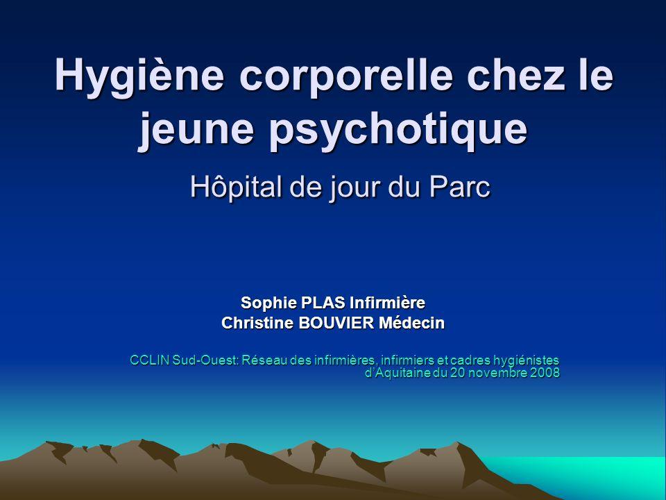Hygiène corporelle chez le jeune psychotique Hôpital de jour du Parc Sophie PLAS Infirmière Christine BOUVIER Médecin CCLIN Sud-Ouest: Réseau des infi