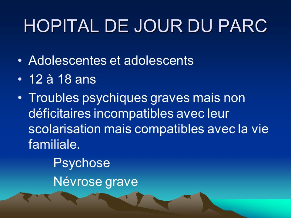 HOPITAL DE JOUR DU PARC Adolescentes et adolescents 12 à 18 ans Troubles psychiques graves mais non déficitaires incompatibles avec leur scolarisation