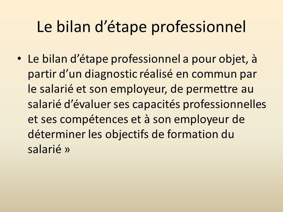 Le bilan détape professionnel Le bilan détape professionnel a pour objet, à partir dun diagnostic réalisé en commun par le salarié et son employeur, de permettre au salarié dévaluer ses capacités professionnelles et ses compétences et à son employeur de déterminer les objectifs de formation du salarié »